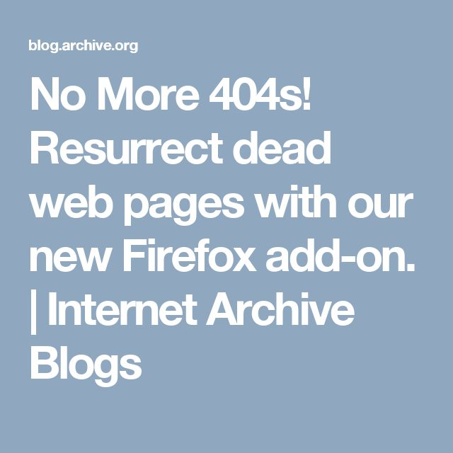 No More 404s! Resurrect dead web pages with our new Firefox add-on. | Internet Archive Blogs