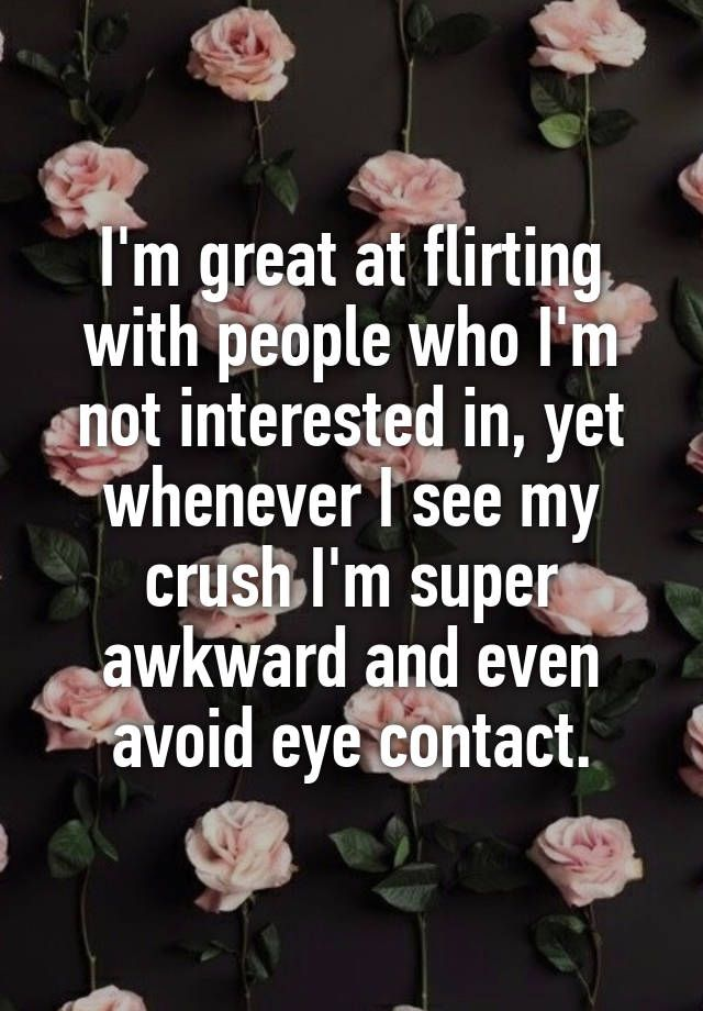 """I'm great at flirting with people who I'm not interested in, yet whenever I see my crush I'm super awkward and even avoid eye contact."""
