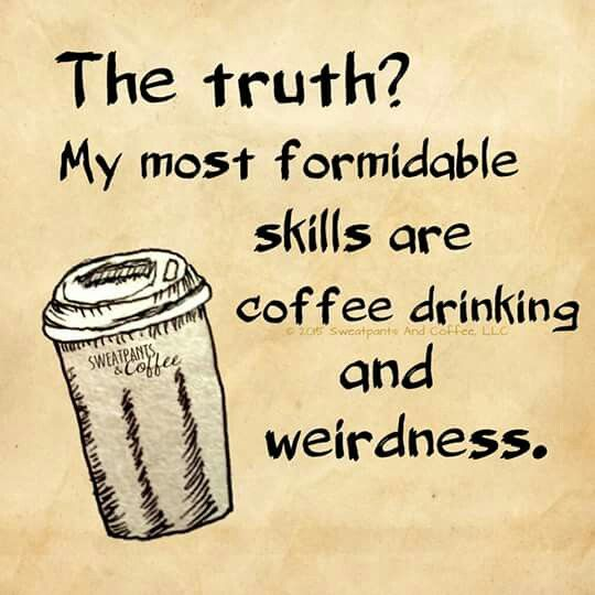 Weirdness being primary, but coffee drinking makes it possible