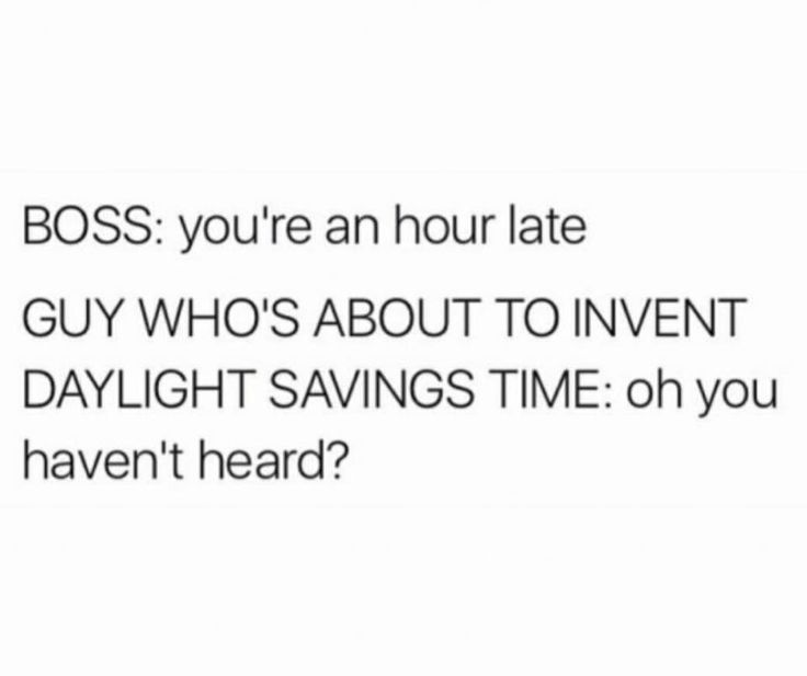 BOSS: you're an hour late GUY WHO'S ABOUT TO INVENT DAYLIGHT SAVINGS TIME: oh you haven't heard?