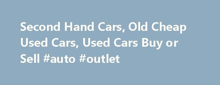 Second Hand Cars, Old Cheap Used Cars, Used Cars Buy or Sell #auto #outlet http://autos.remmont.com/second-hand-cars-old-cheap-used-cars-used-cars-buy-or-sell-auto-outlet/  #cheap second hand cars # Second Hand Cars Cars are available in various modes and many of the cars are having their splendid response fro the buyers and also from... Read more >The post Second Hand Cars, Old Cheap Used Cars, Used Cars Buy or Sell #auto #outlet appeared first on Auto.