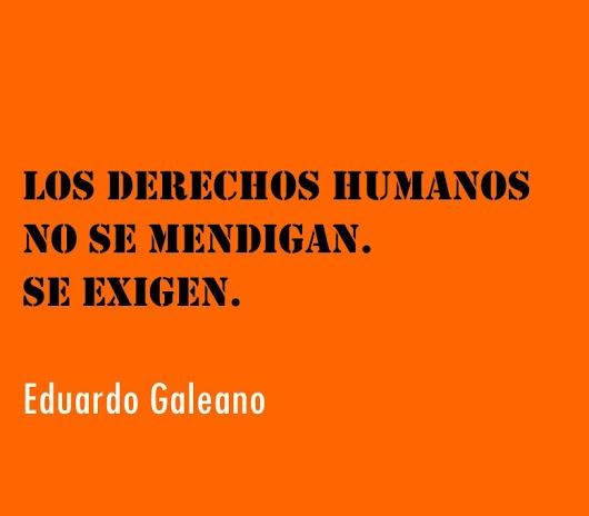 """""""Los Derechos Humanos no se mendigan. Se exigen"""" Eduardo Galeano Camilo José Otero Roche"""
