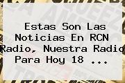 http://tecnoautos.com/wp-content/uploads/imagenes/tendencias/thumbs/estas-son-las-noticias-en-rcn-radio-nuestra-radio-para-hoy-18.jpg RCN. Estas son las Noticias en RCN Radio, Nuestra Radio para hoy 18 ..., Enlaces, Imágenes, Videos y Tweets - http://tecnoautos.com/actualidad/rcn-estas-son-las-noticias-en-rcn-radio-nuestra-radio-para-hoy-18/