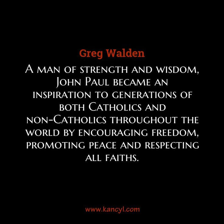 """A man of strength and wisdom, John Paul became an inspiration to generations of both Catholics and non-Catholics throughout the world by encouraging freedom, promoting peace and respecting all faiths."", Greg Walden"