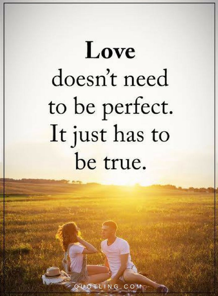 Love Quotes Love doesn't need to be perfect. It just has to be true.