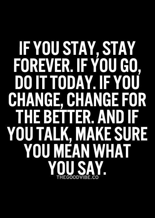 Quotes for Motivation and Inspiration QUOTATION – Image : As the quote says – Description If you stay, stay forever. If you go, do it today. If you change, change for the better. And if you talk, make sure you mean what you say. - #InspirationalQuotes