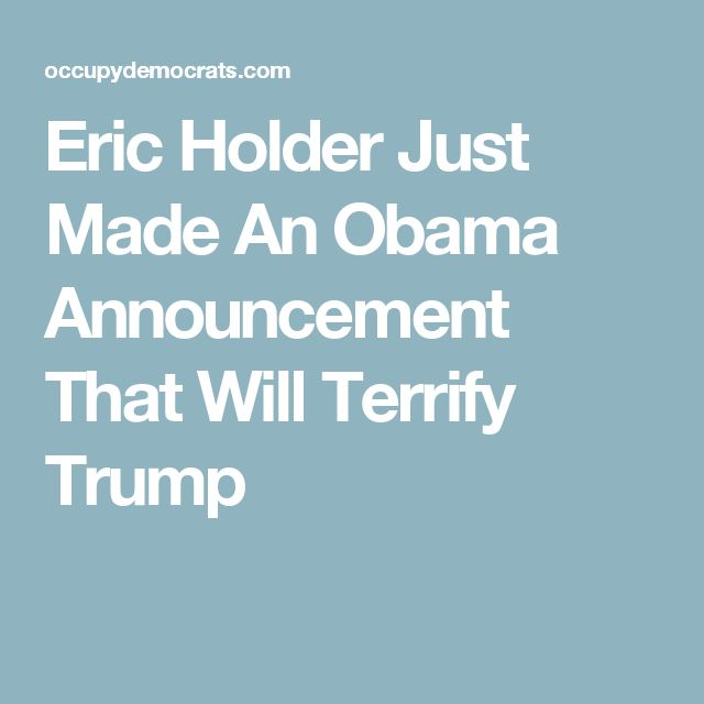 Eric Holder Just Made An Obama Announcement That Will Terrify Trump