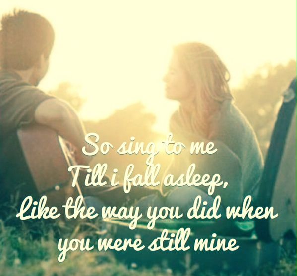 Sing to me til' I fall asleep, Like the way you did when you were still mine