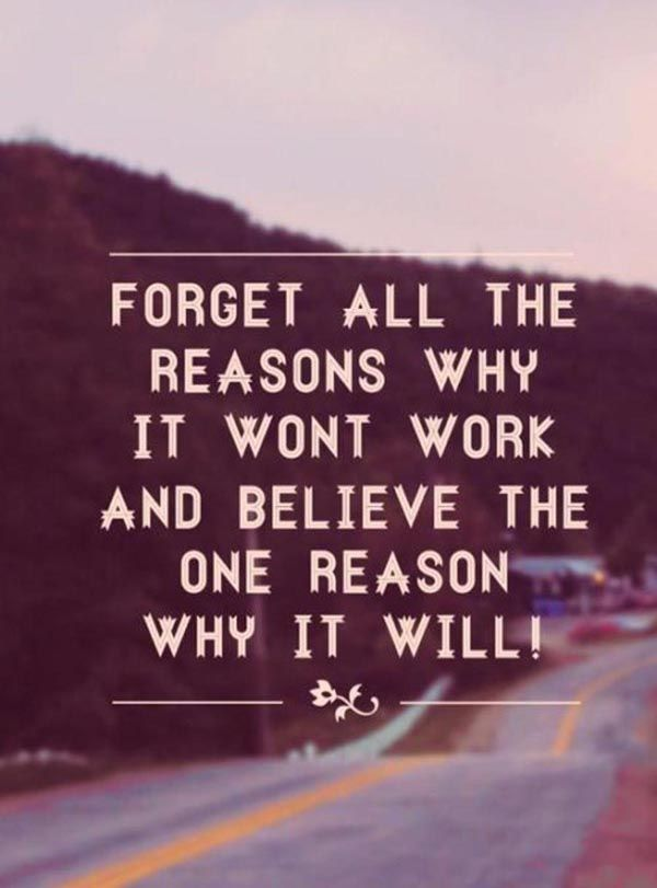 Forget all the reasons why it won't work and believe in the one reason it will.: Won T Work, Life, Truth, Motivation, Inspirational Quotes, Thought