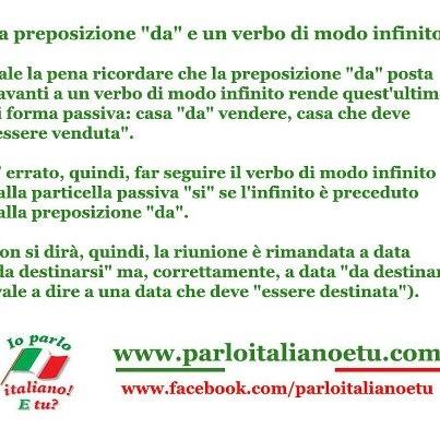 """La preposizione """"da"""" e un verbo di modo infinito  Vale la pena ricordare che la preposizione """"da"""" posta davanti a un verbo di modo infinito rende quest'ultimo di forma passiva: casa """"da"""" vendere, casa che deve """"essere venduta"""".    E' errato, quindi, far seguire il verbo di modo infinito dalla particella passiva """"si"""" se l'infinito è preceduto dalla preposizione """"da"""".    Non si dirà, quindi, la riunione è rimandata a data """"da destinarsi"""" ma, correttamente, a data """"da destinare"""""""