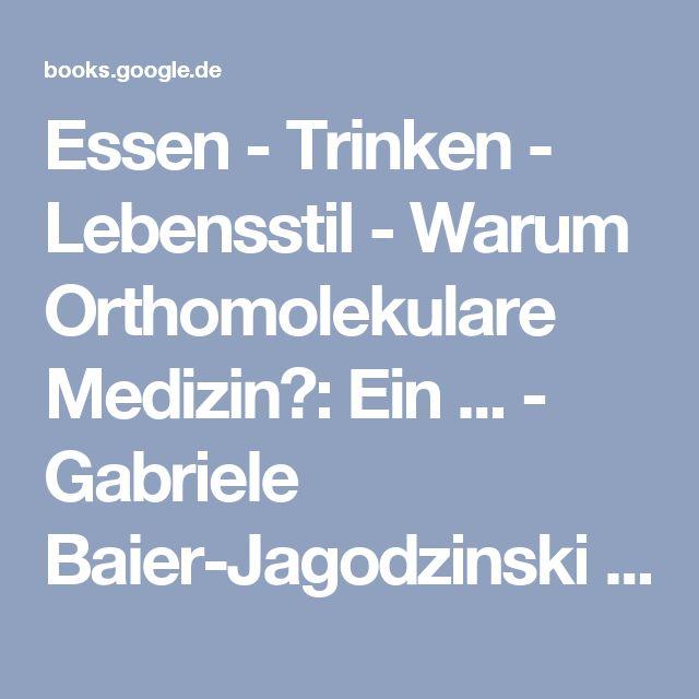 Essen - Trinken - Lebensstil - Warum Orthomolekulare Medizin?: Ein ... - Gabriele Baier-Jagodzinski - Google Books