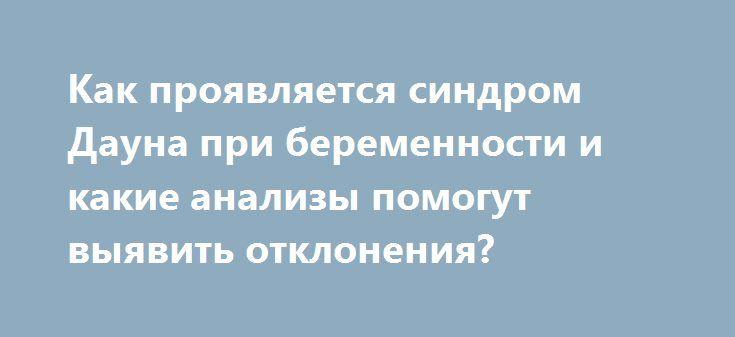 Как проявляется синдром Дауна при беременности и какие анализы помогут выявить отклонения? http://budymamoi.ru/health/bolezni/sindrom-dauna-pri-beremennosti.html