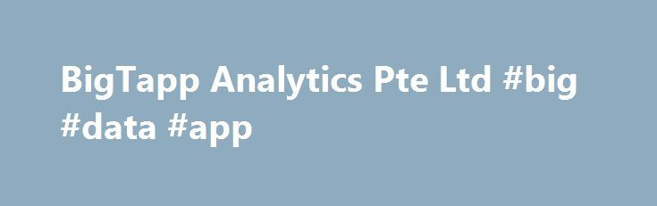 BigTapp Analytics Pte Ltd #big #data #app http://new-hampshire.nef2.com/bigtapp-analytics-pte-ltd-big-data-app/  # Thinking Big. Data – think Big T app ! In today's non-stop global economy, fuel that propels the engine of business is knowledge (Insights) and wisdom (Actions). In this context, adoption of Big Data & Analytics have become a necessity to transform businesses from locally to globally. BigTapp defines a pragmatic approach to Big Data & Analytics that is rooted in performance and…