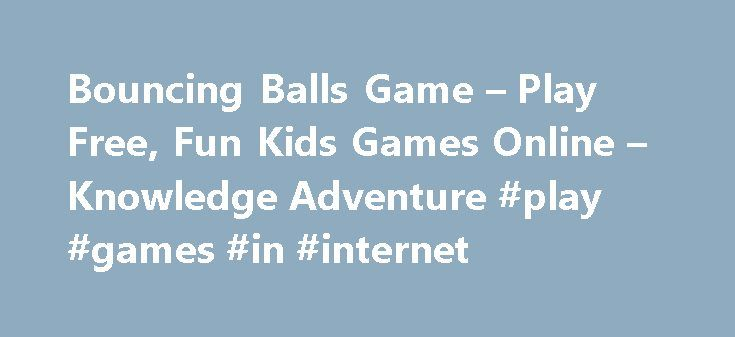 Bouncing Balls Game – Play Free, Fun Kids Games Online – Knowledge Adventure #play #games #in #internet http://game.remmont.com/bouncing-balls-game-play-free-fun-kids-games-online-knowledge-adventure-play-games-in-internet/  Bouncing Balls W Bouncing Balls Bouncing Balls is a fun game for young kids. The game involves a group of colored balls that move towards the bottom of the screen. The player must destroy all the balls before they reach the bottom. Younger players may play the game…