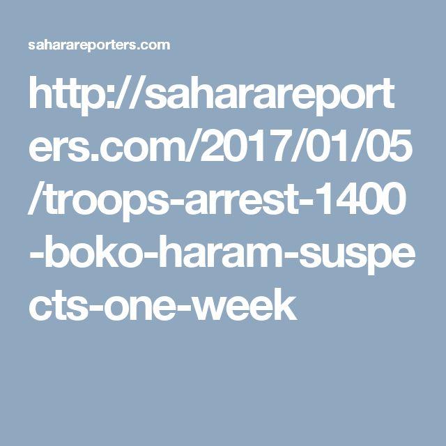 http://saharareporters.com/2017/01/05/troops-arrest-1400-boko-haram-suspects-one-week