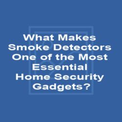 What Makes Smoke Detectors One of the Most Essential Home Security Gadgets?