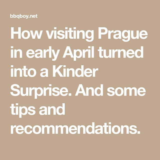 How visiting Prague in early April turned into a Kinder Surprise. And some tips and recommendations.