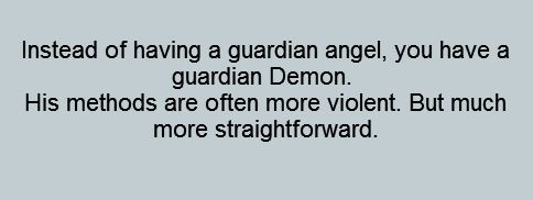 Instead of having a guardian angel, you have a guardian demon. His methods are often more violent, but much more straightforward.