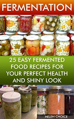 Fermentation 25 Easy Fermented Food Recipes For Your Perfect Health And Shiny Look: (fermentation, healthy recipe book) (fermentation for beginners) by [Choice, Helen]