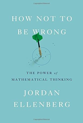 'how Not to be wrong - The Power of Mathematical Thinking' by Jordan Ellenberg