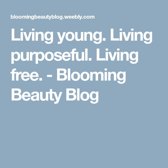 Living young. Living purposeful. Living free. - Blooming Beauty Blog