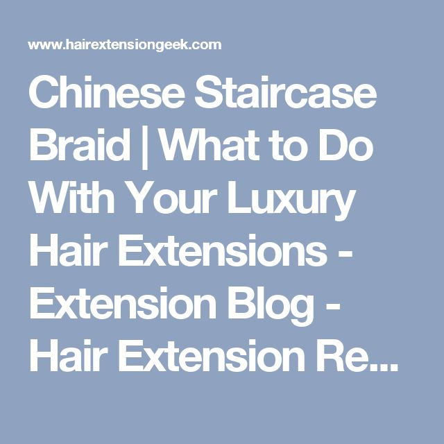 Chinese Staircase Braid | What to Do With Your Luxury Hair Extensions - Extension Blog - Hair Extension Reviews