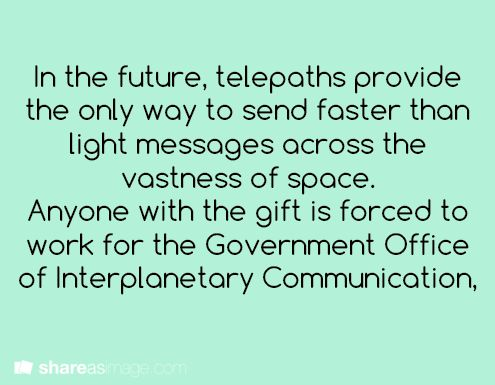 In the future, telepaths provide the only way to send faster than light messages across the vastness of time and space. Anyone with the gift is forced to work for the Government Office of Interplanetary Communication.