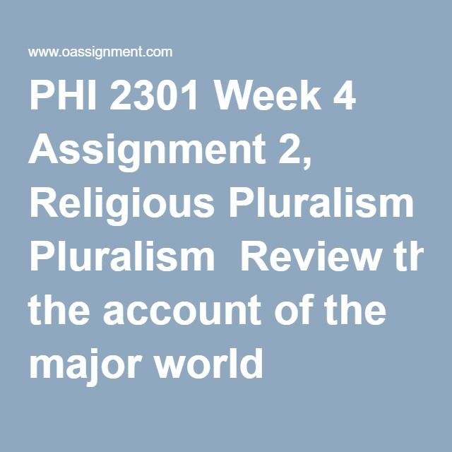 PHI 2301 Week 4 Assignment 2, Religious Pluralism  Review the account of the major world religions in the course text. Choose at least two different religions, and provide an overview of each. Develop your account of the religions and their beliefs using the Chaffee text as support. Then, create a PowerPoint presentation explaining what you have discovered about the religions from your research. Be sure to include the following points in your presentation:  How are they similar? How do they…