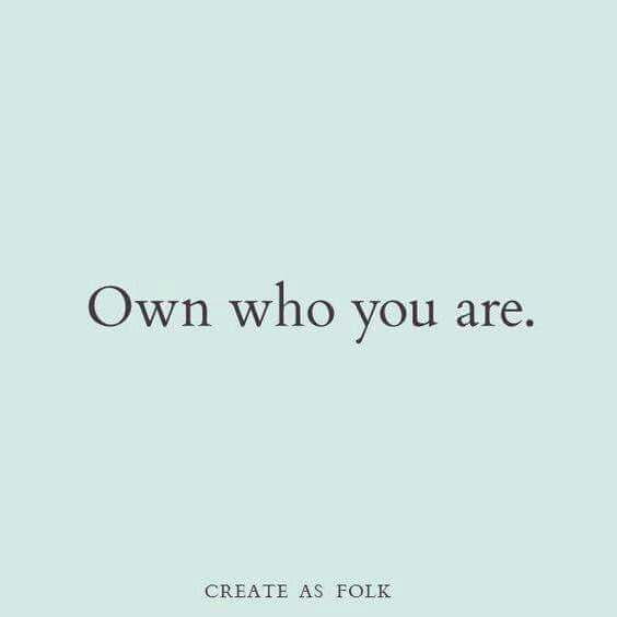 Learn about yourself, love yourself for who you are, and own it. You're a work of art, be proud