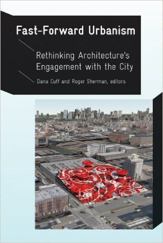 Fast-Forward Urbanism: Rethinking Architecture's Engagement with the City: Dana Cuff, Roger Sherman