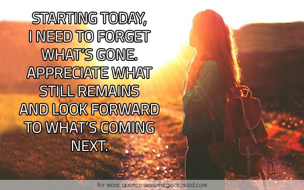Starting today, i need to forget what's gone. Appreciate what still remains and look forward to what's coming next.  #appreciate #coming #forget #forward #next #quotes #remains #starting #today