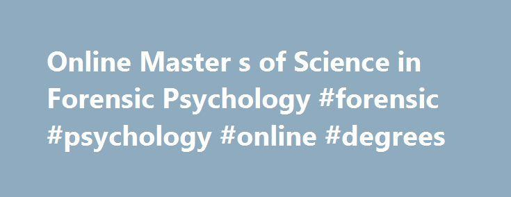 Online Master s of Science in Forensic Psychology #forensic #psychology #online #degrees http://fiji.remmont.com/online-master-s-of-science-in-forensic-psychology-forensic-psychology-online-degrees/  # Online Master of Science in Forensic Psychology Online Forensic Psychology Details The ASU Program on Law and Behavioral Science is one of the premier groups of scholars working on psychology-law topics in the world. The online MS in Forensic Psychology program will provide working…