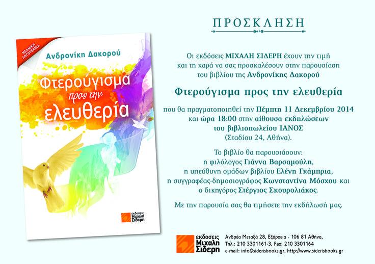 Οι εκδόσεις Μιχάλη Σιδέρη έχουν την τιμή και τη χαρά να σας προσκαλέσουν στην παρουσίαση του βιβλίου της Ανδρονίκης Δακορού Φτερούγισμα προς την Eλευθερία, που θα πραγματοποιηθεί την Πέμπτη 11 Δεκεμβρίου 2014 και ώρα 18:00,  στην αίθουσα εκδηλώσεων του βιβλιοπωλείου ΙΑΝΟΣ (Σταδίου 24, Αθήνα).