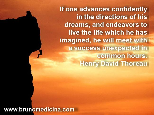"""If one advances confidently in the directions of his dreams, and endeavors to live the life which he has imagined, he will meet with a success unexpected in common hours."" – Henry David Thoreau   http://www.traininguri.ro/predator-selling/ https://www.facebook.com/bruno.medicina.1?fref=ts http://www.brunomedicina.com/"