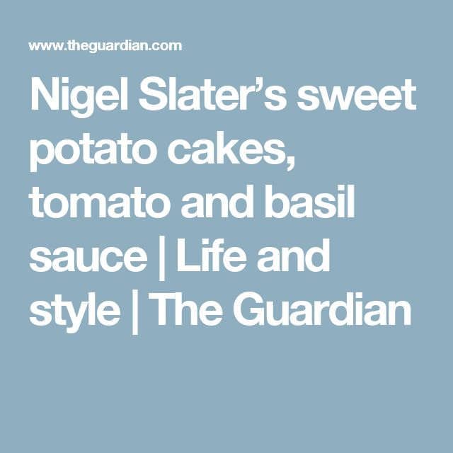 Nigel Slater's sweet potato cakes, tomato and basil sauce | Life and style | The Guardian