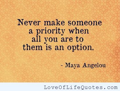 Never make someone a priority when all you are to them is an option. - http://www.loveoflifequotes.com/life/never-make-someone-priority-option/