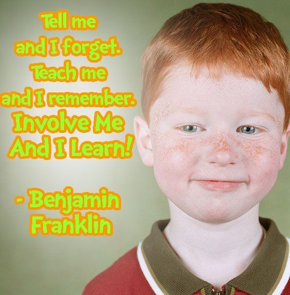 Children's Quotes - Ben Franklin - Tell me and I forget, teach me and I may remember, involve me and I learn.    http://www.adandeliongirl.com/#!childrens-quotes/cy19