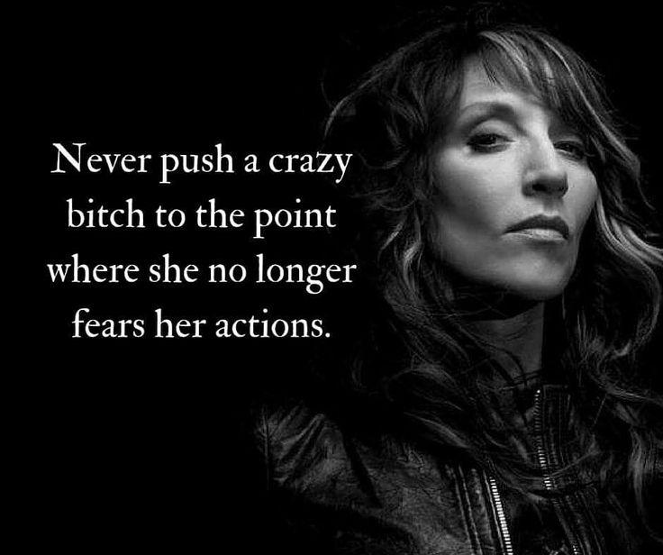 Never push a crazy bitch too far.