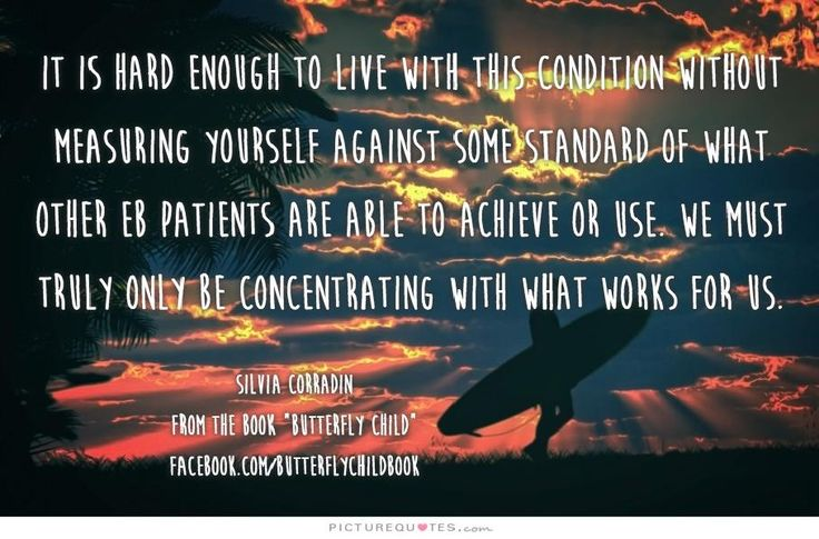 It is hard enough to live with this condition without measuring yourself against some standard of what other EB patients are able to achieve or use. We must truly only be concentrating with what works for us. #ButterflyChild http://www.butterflychildamothersjourney.com         #EBawareness #ebaware #stopEB #EpidermolysisBullosa