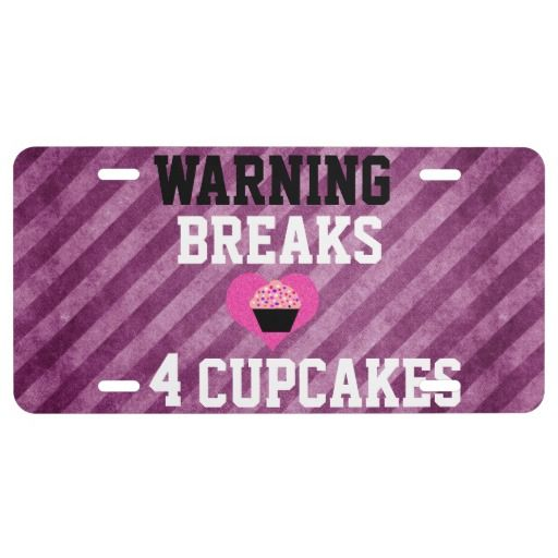 Warning! Breaks 4 #Cupcakes #License #Plate  Express yourself with a custom front license plate to match your vanity plate! Create your designs from scratch or customize it with your images or text for a vibrantly printed license plate that will stand out. Made with aluminum, these plates are water-resistant and appropriate for operational use in states that do not require 2 plates. Great as a gift or for anyone who is licensed to drive!