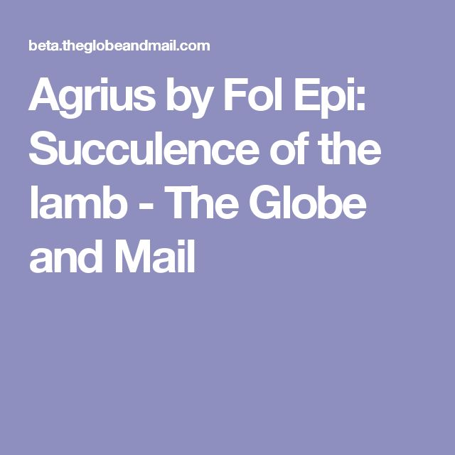 Agrius by Fol Epi: Succulence of the lamb - The Globe and Mail