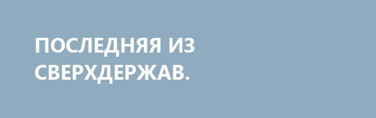 ПОСЛЕДНЯЯ ИЗ СВЕРХДЕРЖАВ. http://rusdozor.ru/2016/06/18/poslednyaya-iz-sverxderzhav/  Чем сверхдержава отличается от великой державы? Количеством ядерных боеголовок? Размером ВВП? Величиной военного бюджета? Площадью контролируемой территории?   Отнюдь нет. Различие в том, что если великая держава признаёт за другими странами право на независимость, то сверхдержава имеет цель перекрасить ...
