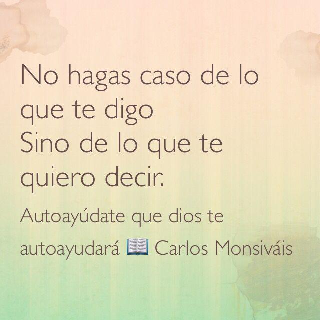 No hagas caso de lo que te digo, sino de lo que te quiero decir; Autoayúdate que dios te autoayudará  Carlos Monsiváis.