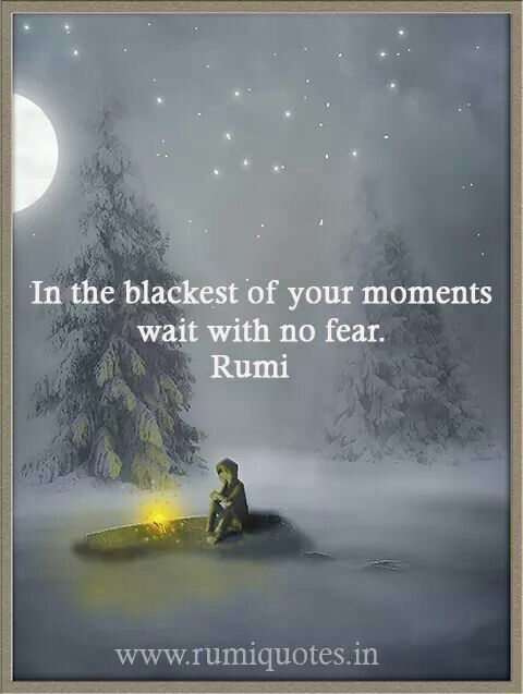 """""""In the blackest of your moments wait with no fear."""" -- Rumi"""