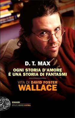 D.T. Max, Ogni storia d'amore è una storia di fantasmi. Vita di David Foster Wallace, Stile Libero Extra - DISPONIBILE ANCHE IN EBOOK