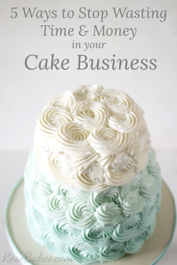 5 Ways to Stop Wasting Time & Money in your Cake Business | http://RoseBakes.com
