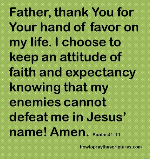 How To Pray Psalm 41: 11. Father, thank You for Your hand of favor on my life. I choose to keep an attitude of faith and expectancy knowing that my enemies cannot defeat me in Jesus� name