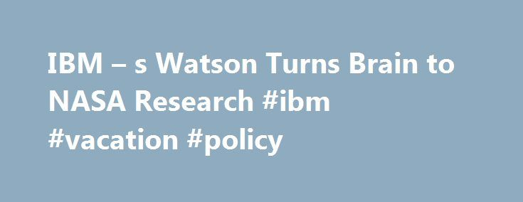 IBM – s Watson Turns Brain to NASA Research #ibm #vacation #policy http://england.remmont.com/ibm-s-watson-turns-brain-to-nasa-research-ibm-vacation-policy/  # IBM s Watson Turns Its Computer Brain to NASA Research IBM's Watson computer system, hosted in the cloud, is taking on NASA's big research data. IBM s question-answering whiz, the Watson computer system, famously beat former winners on Jeopardy in 2011 and now it s digging into aerospace research and data to help NASA answer questions…