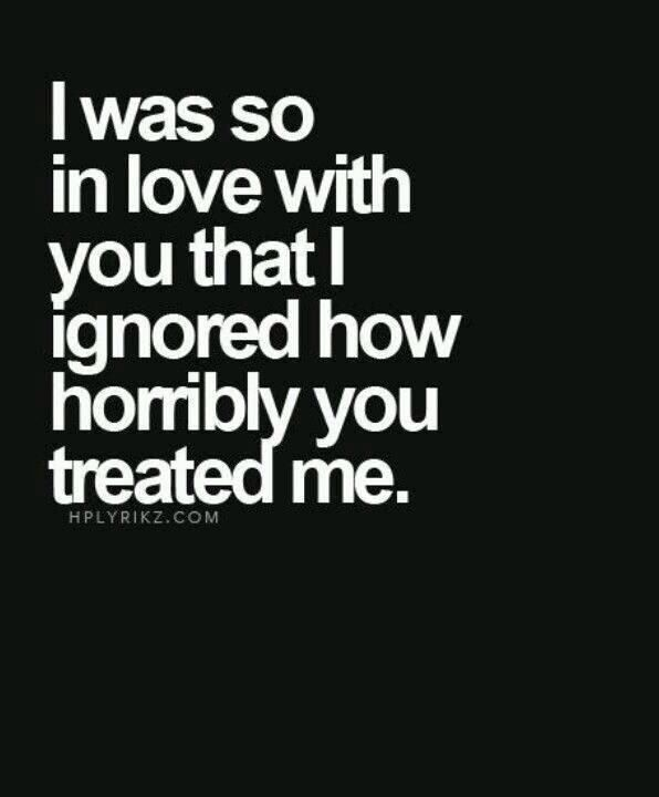 I was so in love with you that I ignored how horribly you treated me.