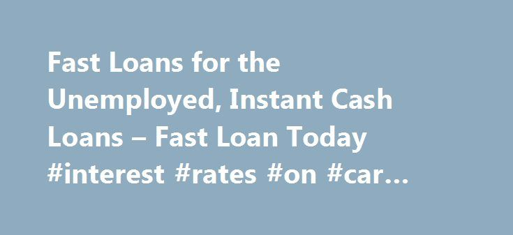 Fast Loans for the Unemployed, Instant Cash Loans – Fast Loan Today #interest #rates #on #car #loans http://loans.remmont.com/fast-loans-for-the-unemployed-instant-cash-loans-fast-loan-today-interest-rates-on-car-loans/  #quick loans for unemployed # Fast Loans for the Unemployed The most common annoyance of unemployment is definitely the means of no income. With no income, you are incapable of supporting your family, or even your own individual needs. Sure, there are options of applying for…